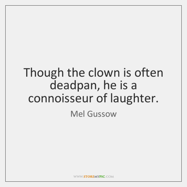 Though the clown is often deadpan, he is a connoisseur of laughter.