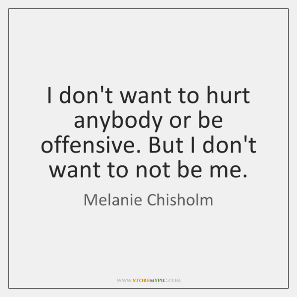 I don't want to hurt anybody or be offensive. But I don't ...