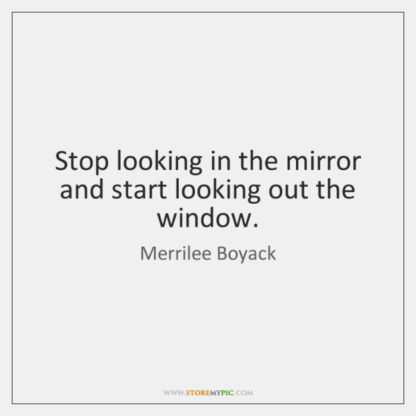 Stop looking in the mirror and start looking out the window.
