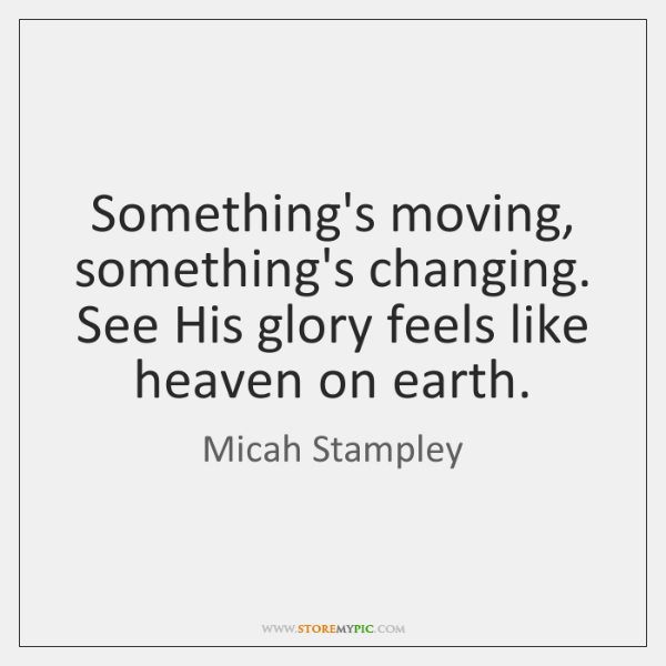 Something's moving, something's changing. See His glory feels like heaven on earth.