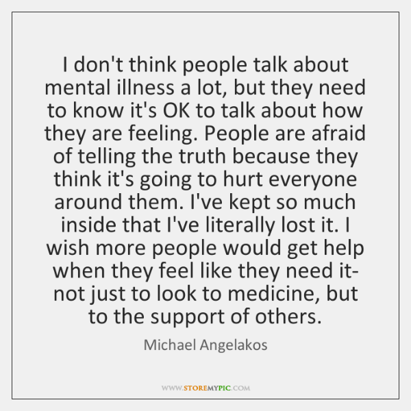 I don't think people talk about mental illness a lot, but they ...