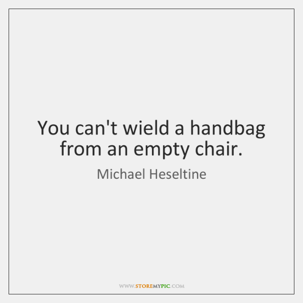 You can't wield a handbag from an empty chair.