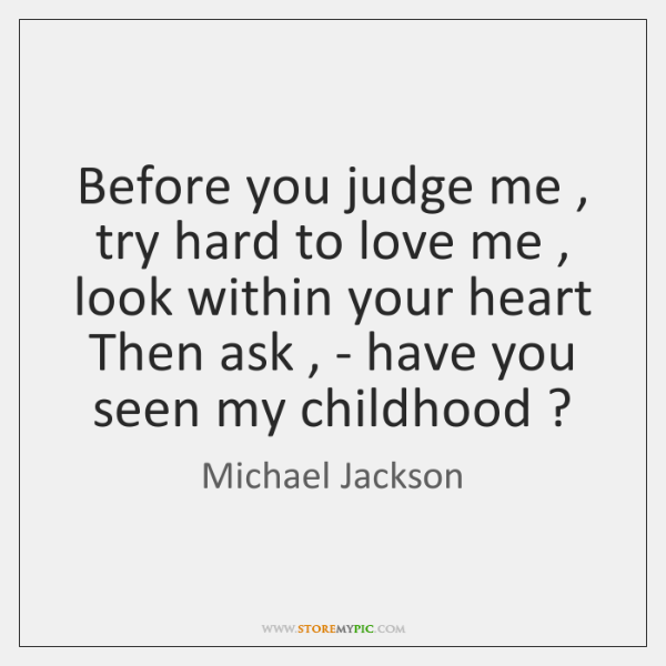 Before you judge me , try hard to love me , look within your ...