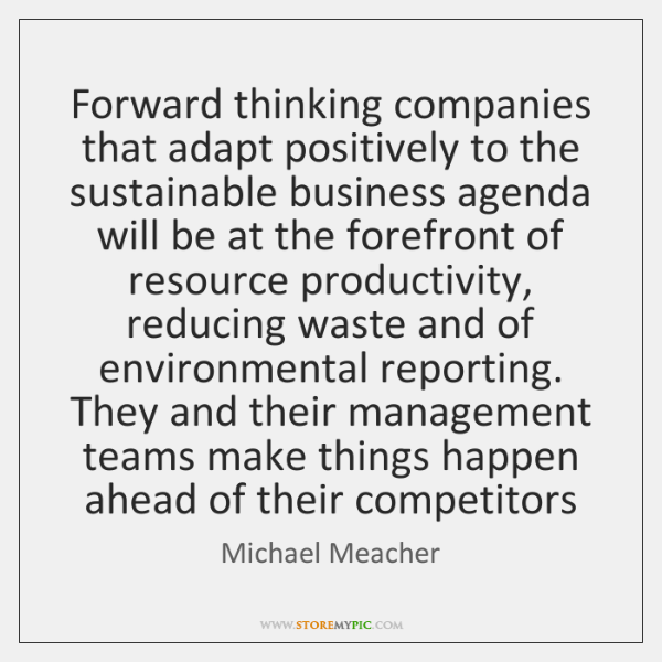 Forward thinking companies that adapt positively to the sustainable business agenda will ...