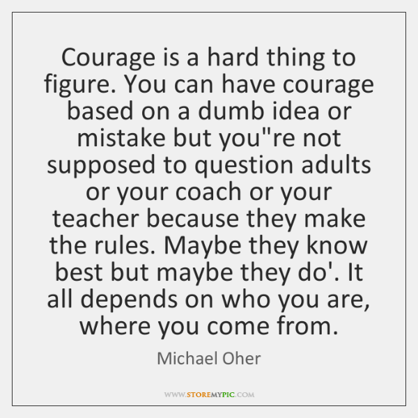 Courage is a hard thing to figure. You can have courage based ...