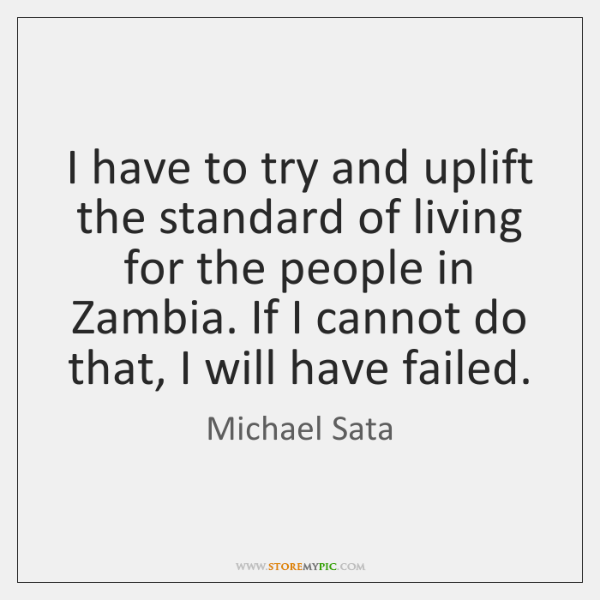 I have to try and uplift the standard of living for the ...