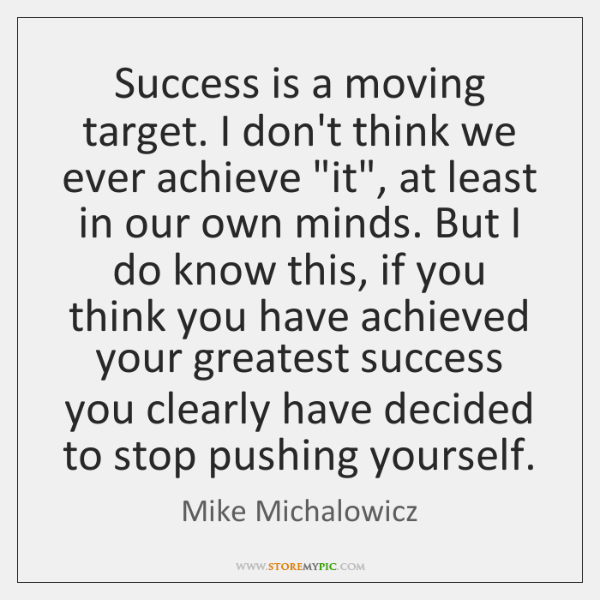 Success is a moving target. I don't think we ever achieve