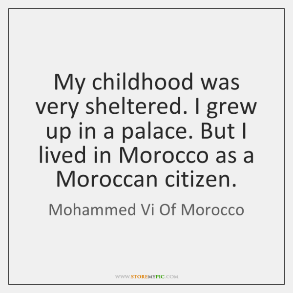 My childhood was very sheltered. I grew up in a palace. But ...