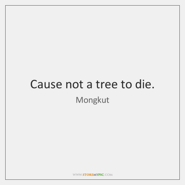 Cause not a tree to die.