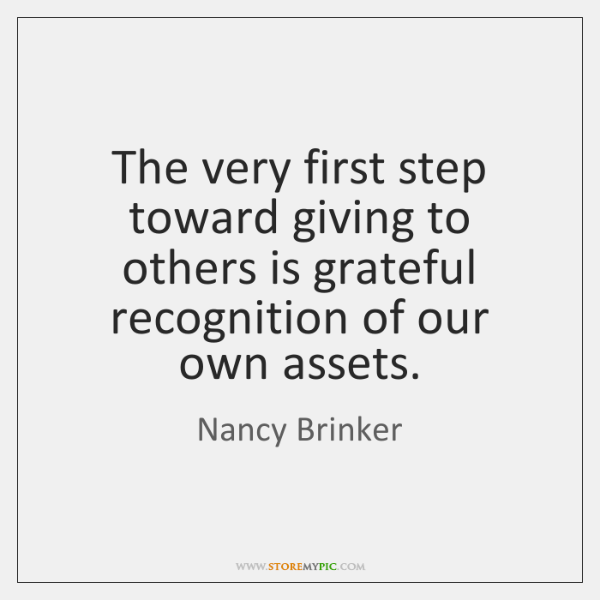The very first step toward giving to others is grateful recognition of ...