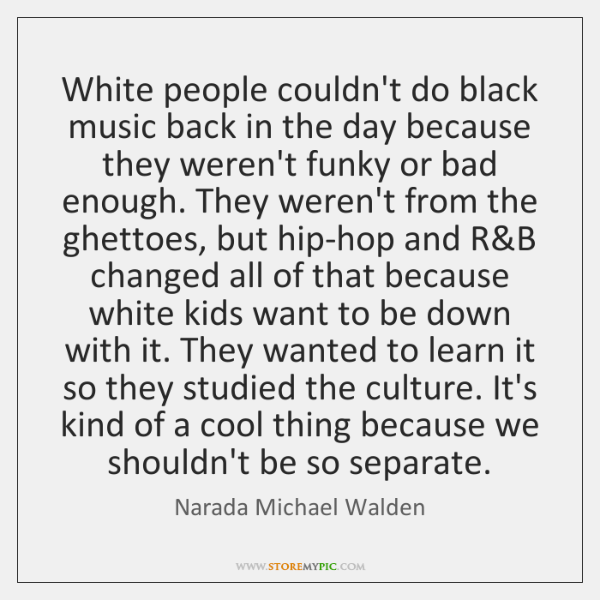 White people couldn't do black music back in the day because they ...
