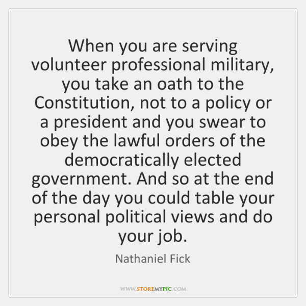 When you are serving volunteer professional military, you take an oath to ...