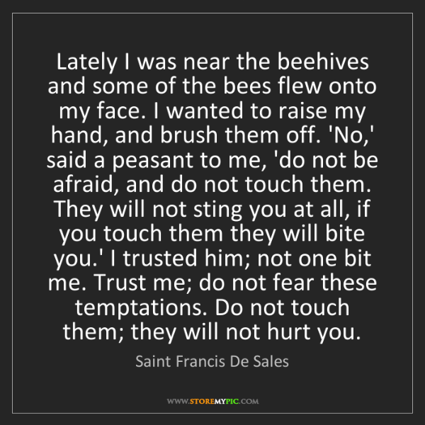 Saint Francis De Sales: Lately I was near the beehives and some of the bees flew...