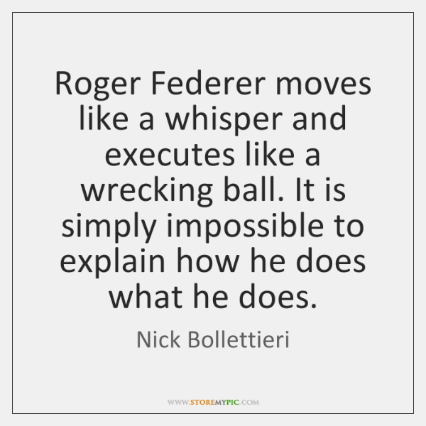 Roger Federer moves like a whisper and executes like a wrecking ball. ...