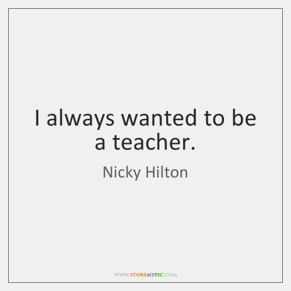 I always wanted to be a teacher.
