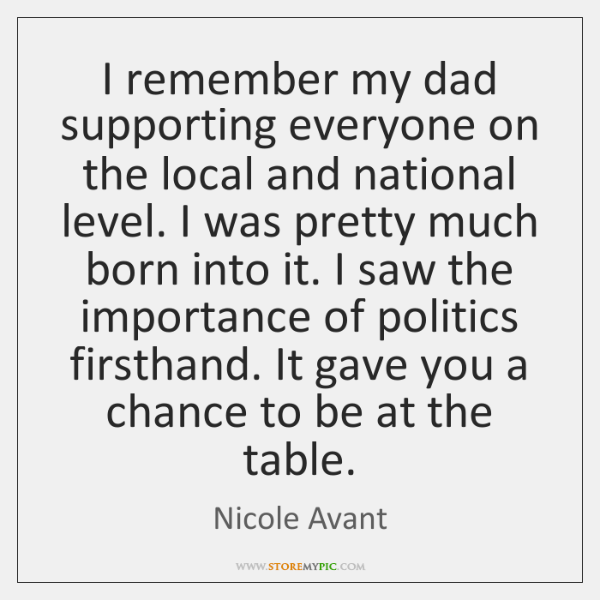 I remember my dad supporting everyone on the local and national level. ...