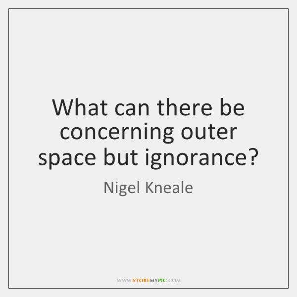 What can there be concerning outer space but ignorance?