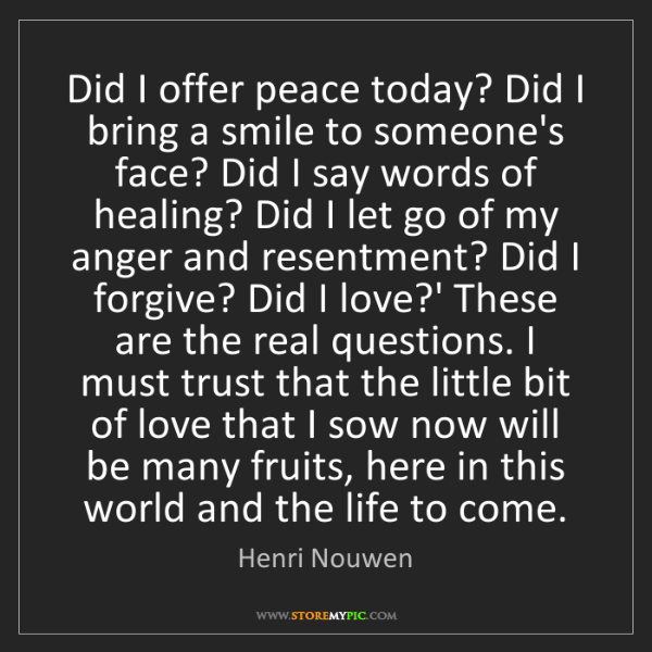 Henri Nouwen: Did I offer peace today? Did I bring a smile to someone's...
