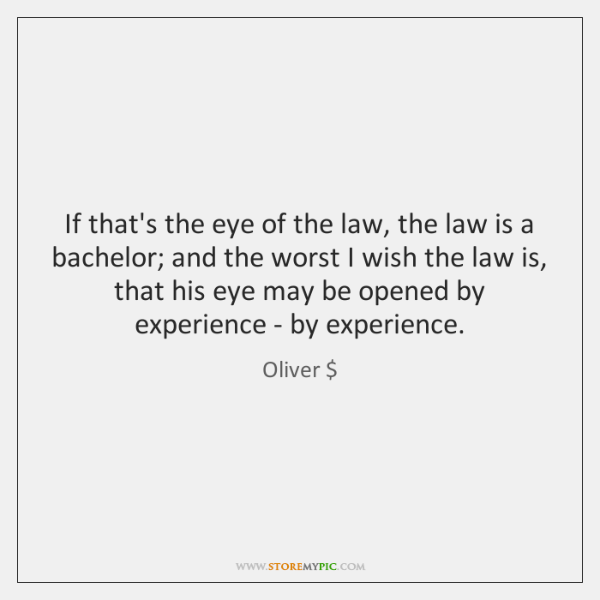 If that's the eye of the law, the law is a bachelor; ...