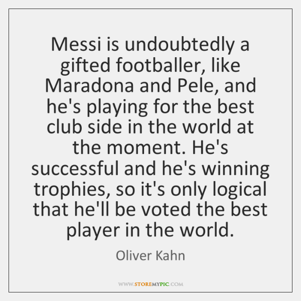 Messi is undoubtedly a gifted footballer, like Maradona and Pele, and he's ...