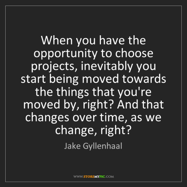 Jake Gyllenhaal: When you have the opportunity to choose projects, inevitably...