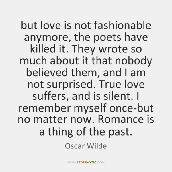 But Love Is Not Fashionable Anymore The Poets Have Killed It They