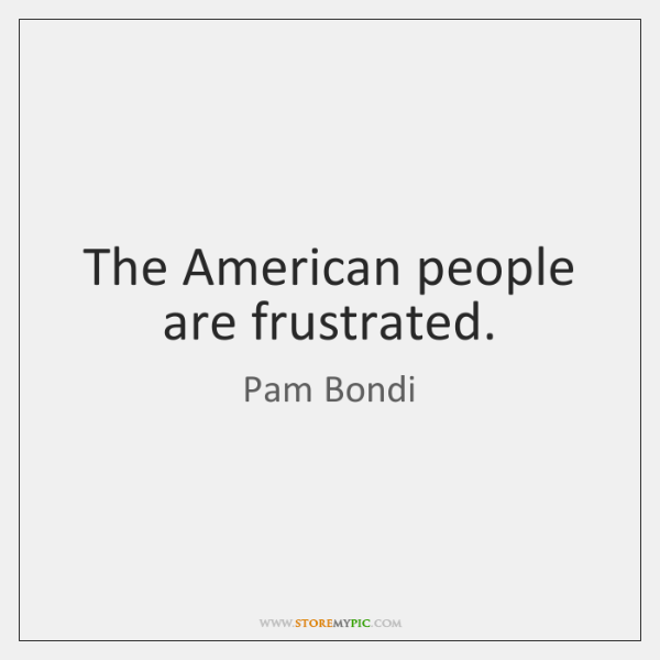The American people are frustrated.