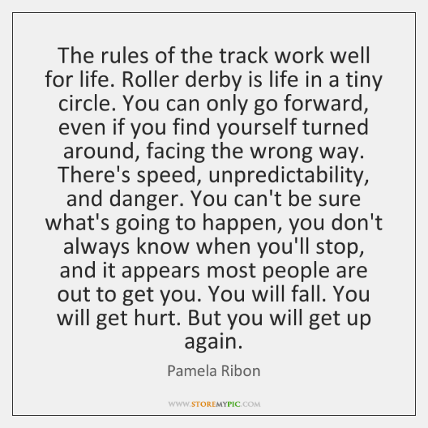 The rules of the track work well for life. Roller derby is ...
