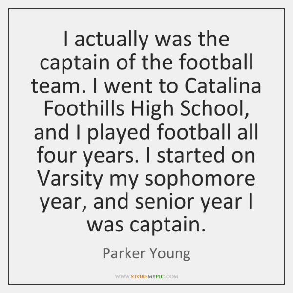 I actually was the captain of the football team. I went to ...