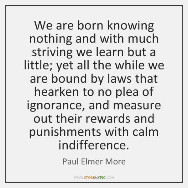 We are born knowing nothing and with much striving we learn but ...