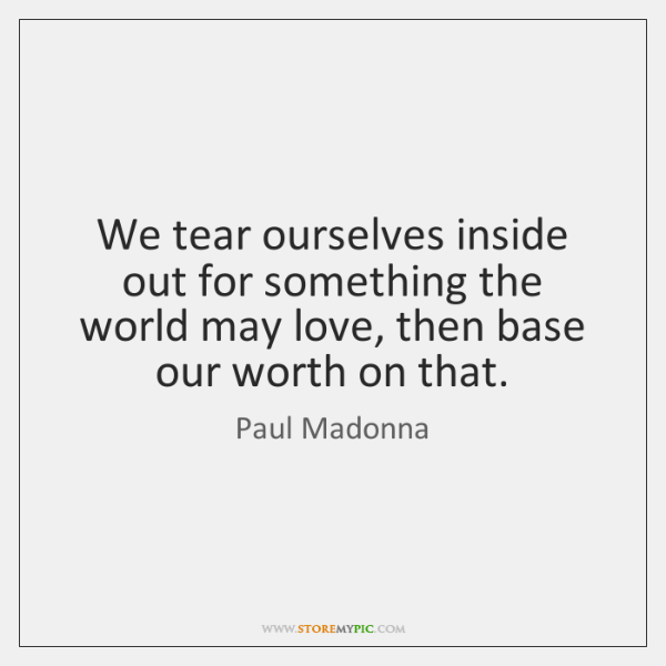 We tear ourselves inside out for something the world may love, then ...