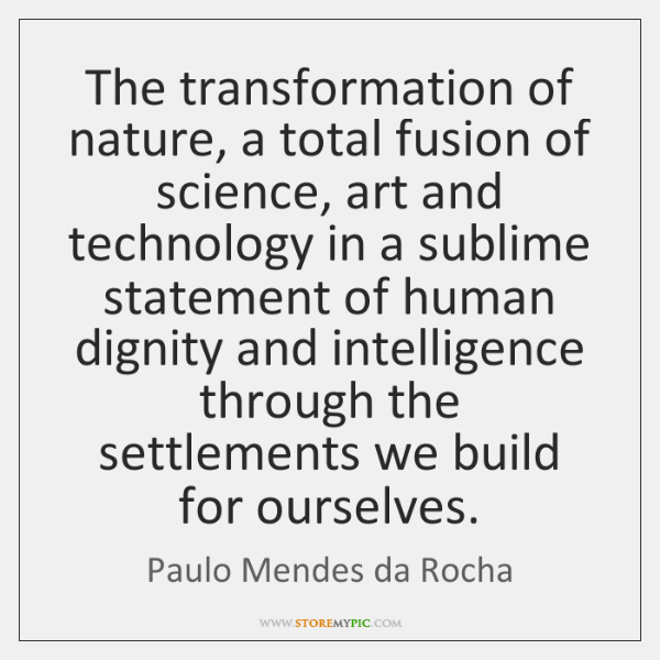 The transformation of nature, a total fusion of science, art and technology ...