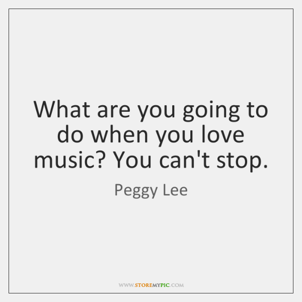 What are you going to do when you love music? You can't ...
