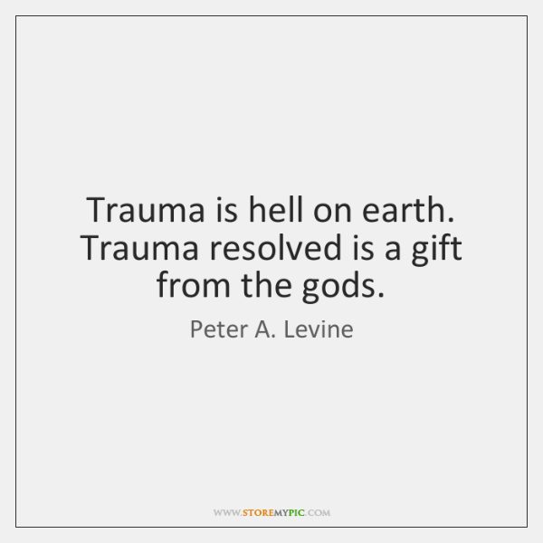 Trauma is hell on earth. Trauma resolved is a gift from the ...