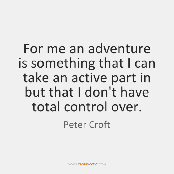 For me an adventure is something that I can take an active ...