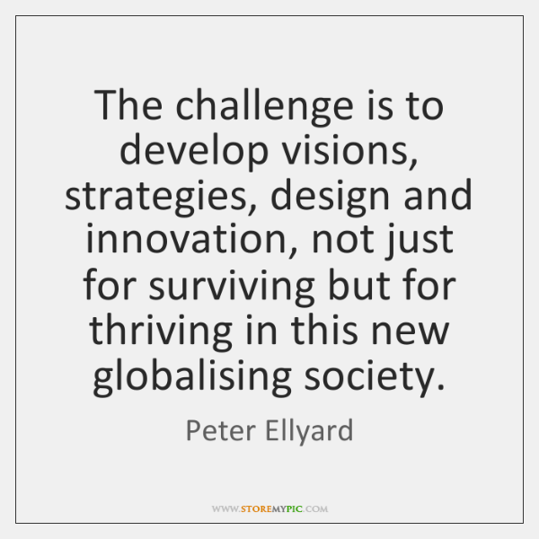 The challenge is to develop visions, strategies, design and innovation, not just ...
