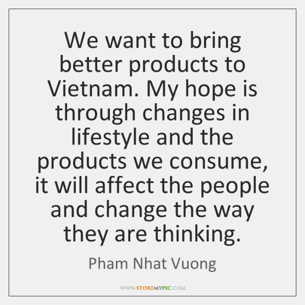 We want to bring better products to Vietnam. My hope is through ...