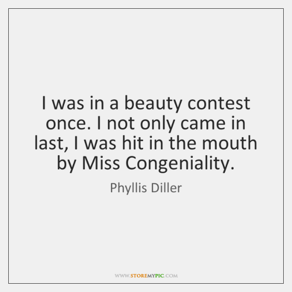 I was in a beauty contest once. I not only came in ...