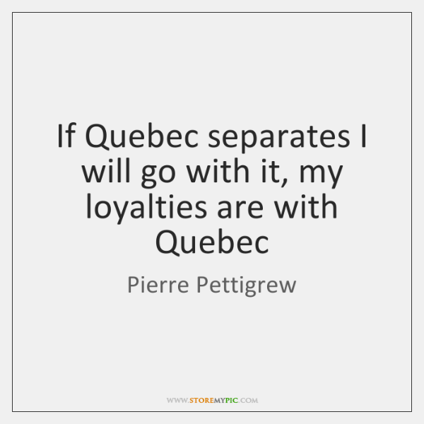 If Quebec separates I will go with it, my loyalties are with ...