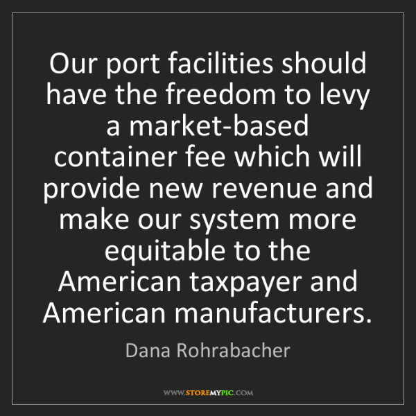 Dana Rohrabacher: Our port facilities should have the freedom to levy a...