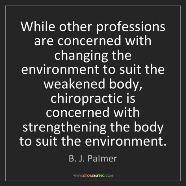 B. J. Palmer: While other professions are concerned with changing the...