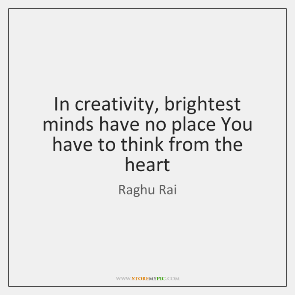 In creativity, brightest minds have no place You have to think from ...