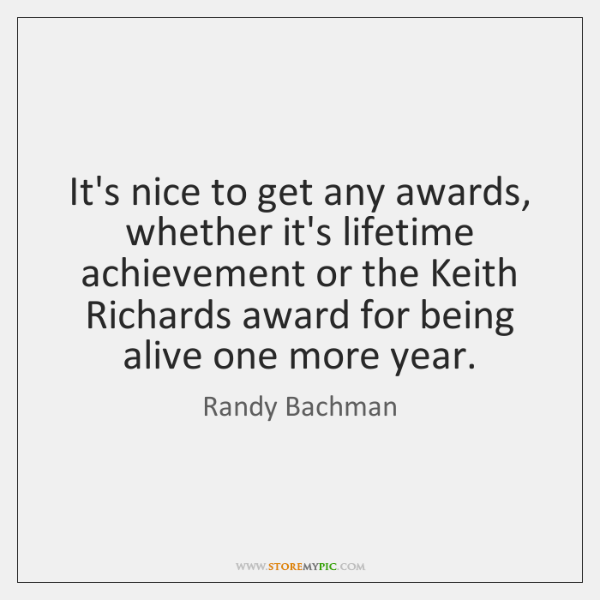 It's nice to get any awards, whether it's lifetime achievement or the ...