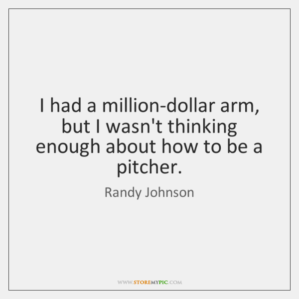 I had a million-dollar arm, but I wasn't thinking enough about how ...
