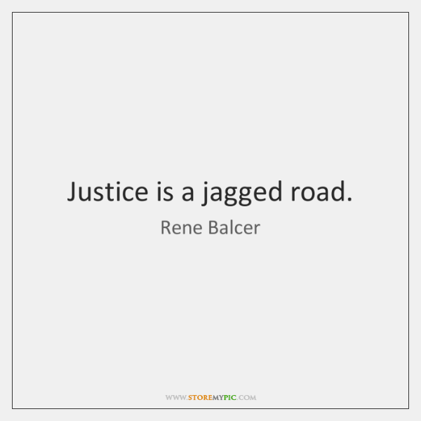Justice is a jagged road.