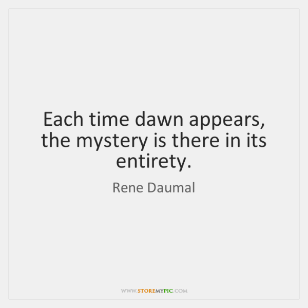 Each time dawn appears, the mystery is there in its entirety.