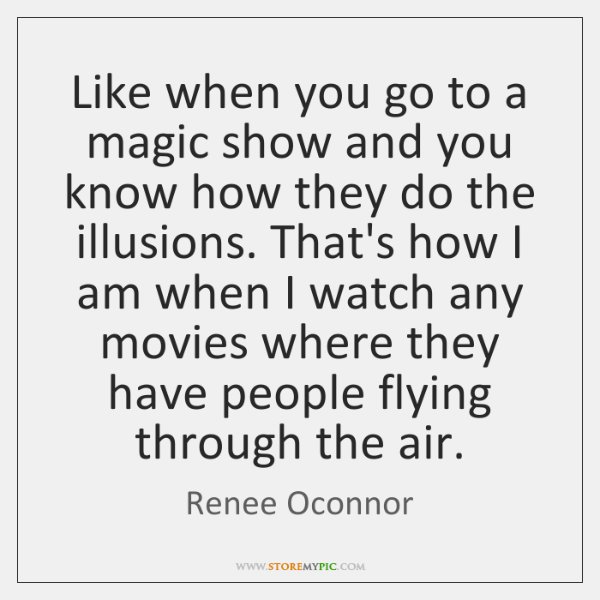 Like when you go to a magic show and you know how ...