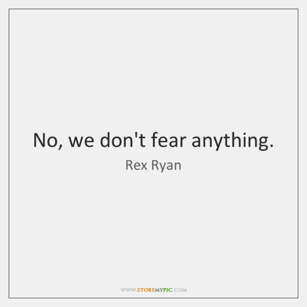 No, we don't fear anything.