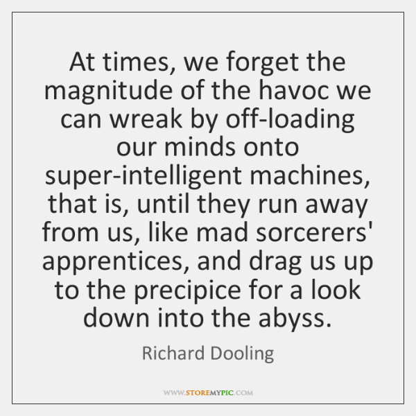 At times, we forget the magnitude of the havoc we can wreak ...