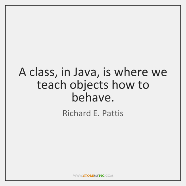 A class, in Java, is where we teach objects how to behave.